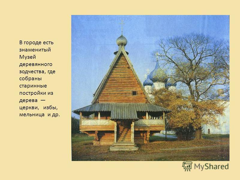 В городе есть знаменитый Музей деревянного зодчества, где собраны старинные постройки из дерева церкви, избы, мельница и др.