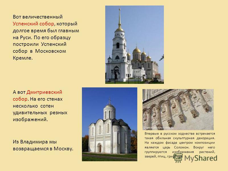 Вот величественный Успенский собор, который долгое время был главным на Руси. По его образцу построили Успенский собор в Московском Кремле. А вот Дмитриевский собор. На его стенах несколько сотен удивительных резных изображений. Из Владимира мы возвр