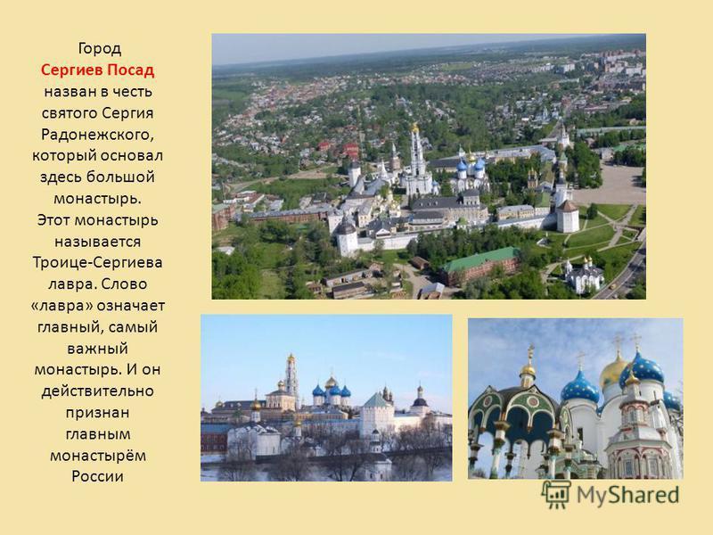 Город Сергиев Посад назван в честь святого Сергия Радонежского, который основал здесь большой монастырь. Этот монастырь называется Троице-Сергиева лавра. Слово «лавра» означает главный, самый важный монастырь. И он действительно признан главным монас