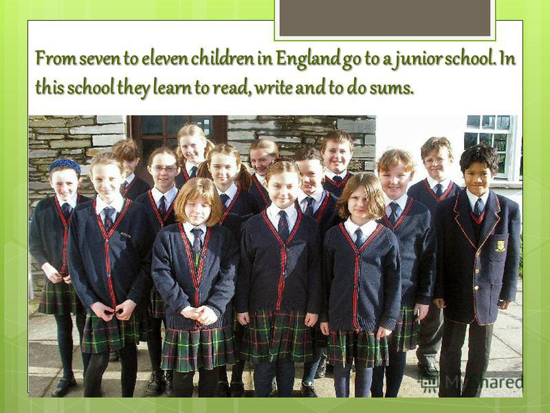 From seven to eleven children in England go to a junior school. In this school they learn to read, write and to do sums.