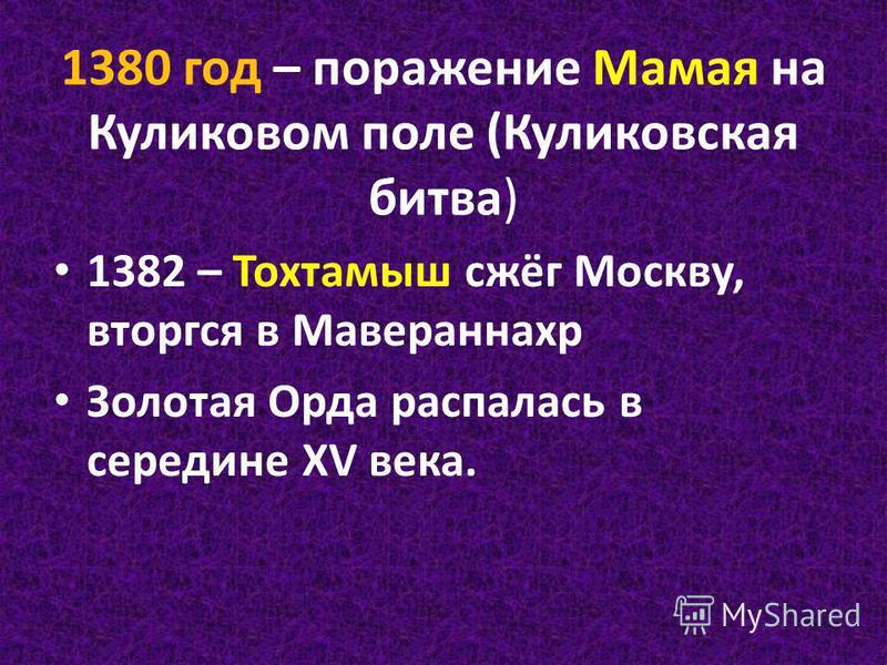 1380 год – поражение Мамая на Куликовом поле (Куликовская битва) 1382 – Тохтамыш сжёг Москву, вторгся в Мавераннахр Золотая Орда распалась в середине XV века.