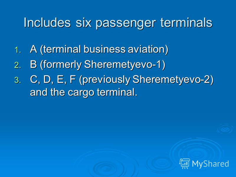 Includes six passenger terminals 1. A (terminal business aviation) 2. B (formerly Sheremetyevo-1) 3. C, D, E, F (previously Sheremetyevo-2) and the cargo terminal.