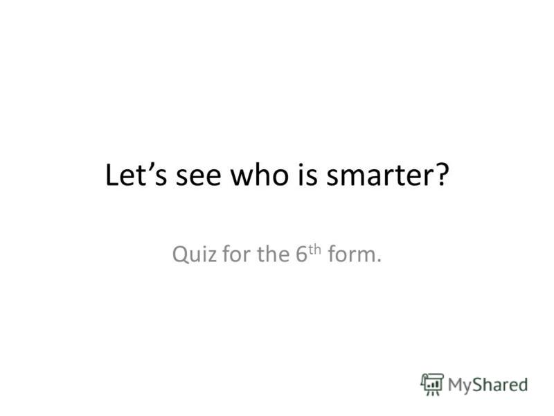 Lets see who is smarter? Quiz for the 6 th form.