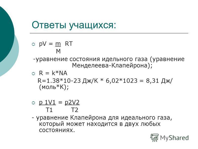 Ответы учащихся: pV = m RT M -уравнение состояния идеального газа (уравнение Менделеева-Клапейрона); R = k*NA R=1.38*10-23 Дж/К * 6,02*1023 = 8,31 Дж/ (моль*К); p 1V1 = p2V2 T1 T2 - уравнение Клапейрона для идеального газа, который может находится в