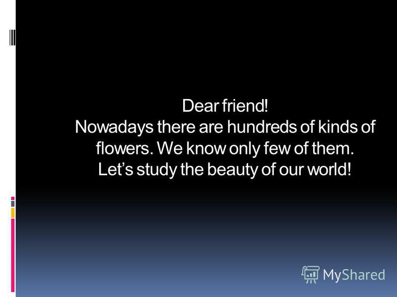 Dear friend! Nowadays there are hundreds of kinds of flowers. We know only few of them. Lets study the beauty of our world!