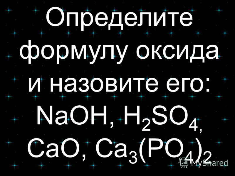 Определите формулу оксида и назовите его: NaOH, H 2 SO 4, CaO, Ca 3 (PO 4 ) 2