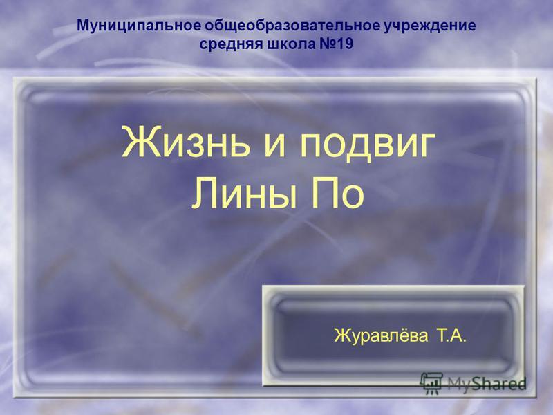 Муниципальное общеобразовательное учреждение средняя школа 19 Жизнь и подвиг Лины По Журавлёва Т.А.