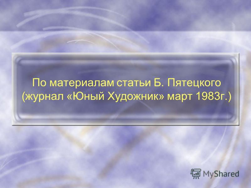 По материалам статьи Б. Пятецкого (журнал «Юный Художник» март 1983 г.)