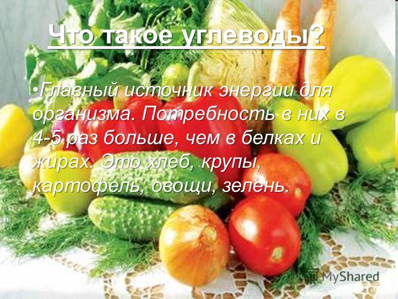 Что такое углеводы? Главный источник энергии для организмма. Потребность в них в 4-5 раз больше, чем в белках и жирах. Это хлеб, крупы, картофель, овощи, зелень.Главный источник энергии для организмма. Потребность в них в 4-5 раз больше, чем в белках