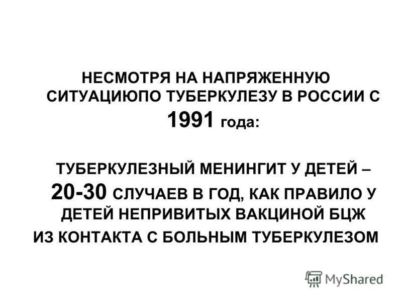 НЕСМОТРЯ НА НАПРЯЖЕННУЮ СИТУАЦИЮПО ТУБЕРКУЛЕЗУ В РОССИИ С 1991 года: ТУБЕРКУЛЕЗНЫЙ МЕНИНГИТ У ДЕТЕЙ – 20-30 СЛУЧАЕВ В ГОД, КАК ПРАВИЛО У ДЕТЕЙ НЕПРИВИТЫХ ВАКЦИНОЙ БЦЖ ИЗ КОНТАКТА С БОЛЬНЫМ ТУБЕРКУЛЕЗОМ