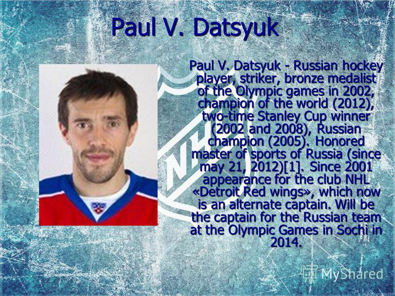 Paul V. Datsyuk Paul V. Datsyuk - Russian hockey player, striker, bronze medalist of the Olympic games in 2002, champion of the world (2012), two-time Stanley Cup winner (2002 and 2008), Russian champion (2005). Honored master of sports of Russia (si