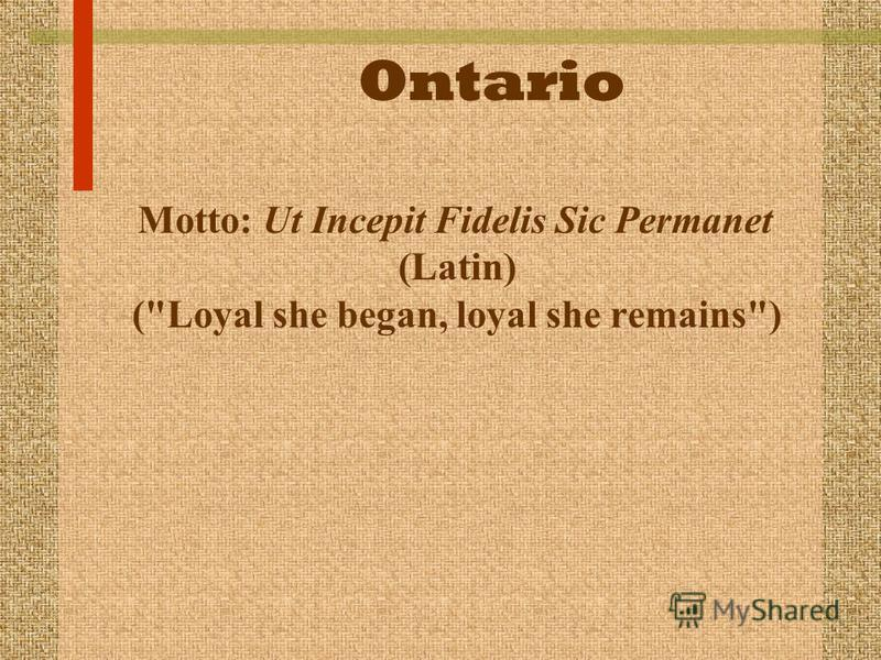 Ontario Motto: Ut Incepit Fidelis Sic Permanet (Latin) (Loyal she began, loyal she remains)