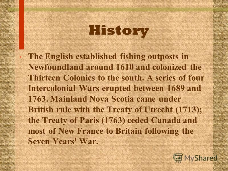 History The English established fishing outposts in Newfoundland around 1610 and colonized the Thirteen Colonies to the south. A series of four Intercolonial Wars erupted between 1689 and 1763. Mainland Nova Scotia came under British rule with the Tr