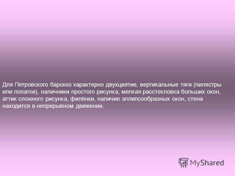 Для Петровского барокко характерно двухцветие, вертикальные тяги (пилястры или лопатки), наличники простого рисунка, мелкая расстекловка больших окон, аттик сложного рисунка, филёнки, наличие эллипсообразных окон, стена находится в непрерывном движен