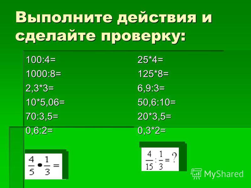 Выполните действия и сделайте проверку: 100:4= 1000:8= 2,3*3= 10*5,06= 70:3,5= 0,6:2= 25*4= 125*8= 6,9:3= 50,6:10= 20*3,5= 0,3*2=