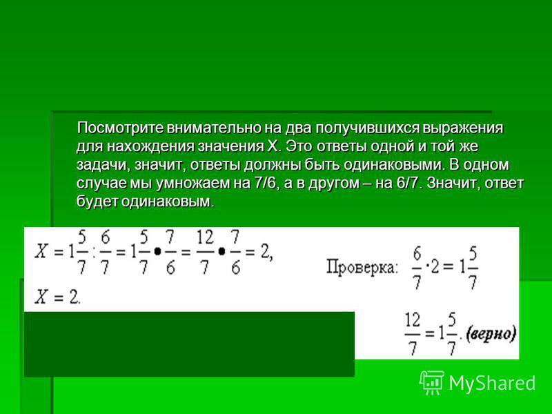 Посмотрите внимательно на два получившихся выражения для нахождения значения Х. Это ответы одной и той же задачи, значит, ответы должны быть одинаковыми. В одном случае мы умножаем на 7/6, а в другом – на 6/7. Значит, ответ будет одинаковым. Посмотри