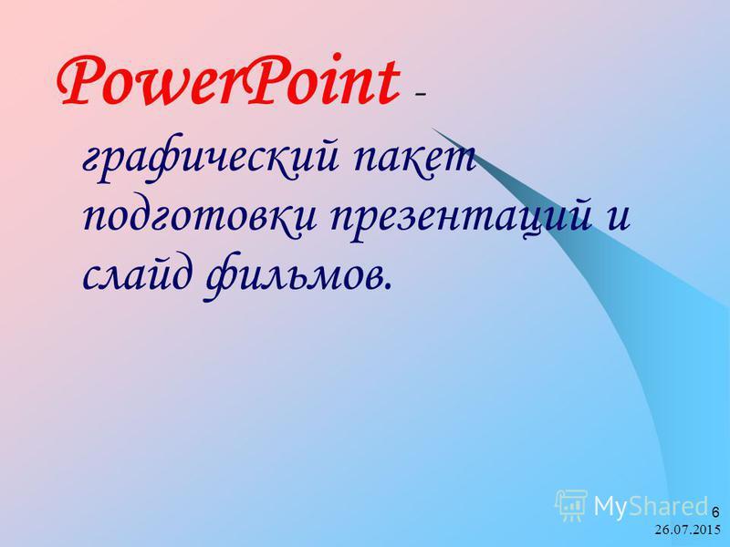 26.07.2015 6 PowerPoint - графический пакет подготовки презентаций и слайд фильмов.