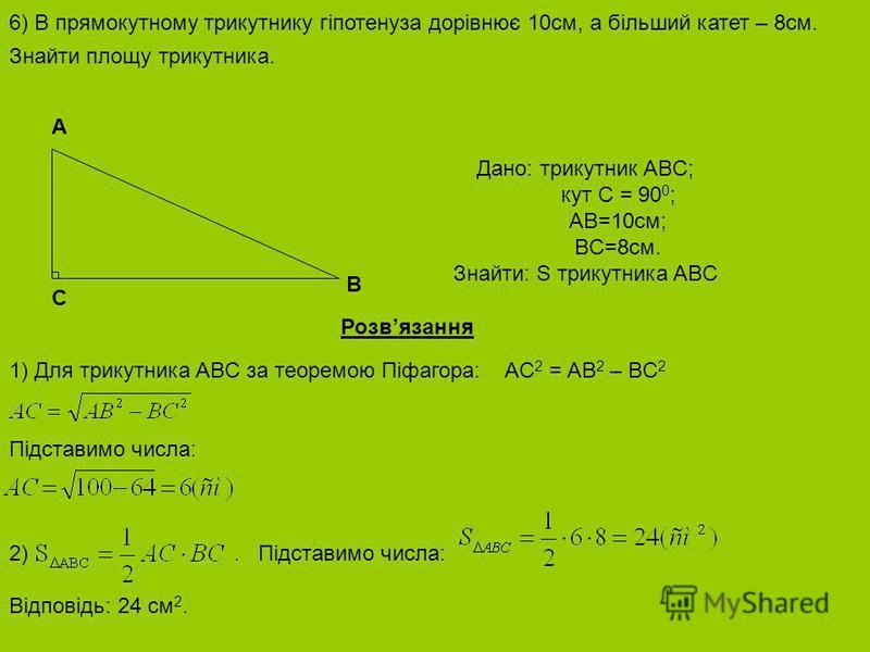 6) В прямокутному трикутнику гіпотенуза дорівнює 10см, а більший катет – 8см. Знайти площу трикутника. Дано: трикутник ABC; кут C = 90 0 ; AB=10см; BC=8см. Знайти: S трикутника ABC Розвязання C A B 1) Для трикутника ABC за теоремою Піфагора: AC 2 = A