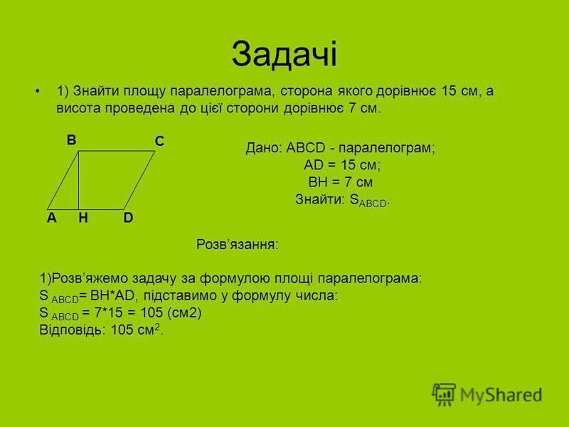 Задачі 1) Знайти площу паралелограма, сторона якого дорівнює 15 см, а висота проведена до цієї сторони дорівнює 7 см. B C AD Дано: ABCD - паралелограм; AD = 15 см; BH = 7 см Знайти: S ABCD. Розвязання: H 1)Розвяжемо задачу за формулою площі паралелог