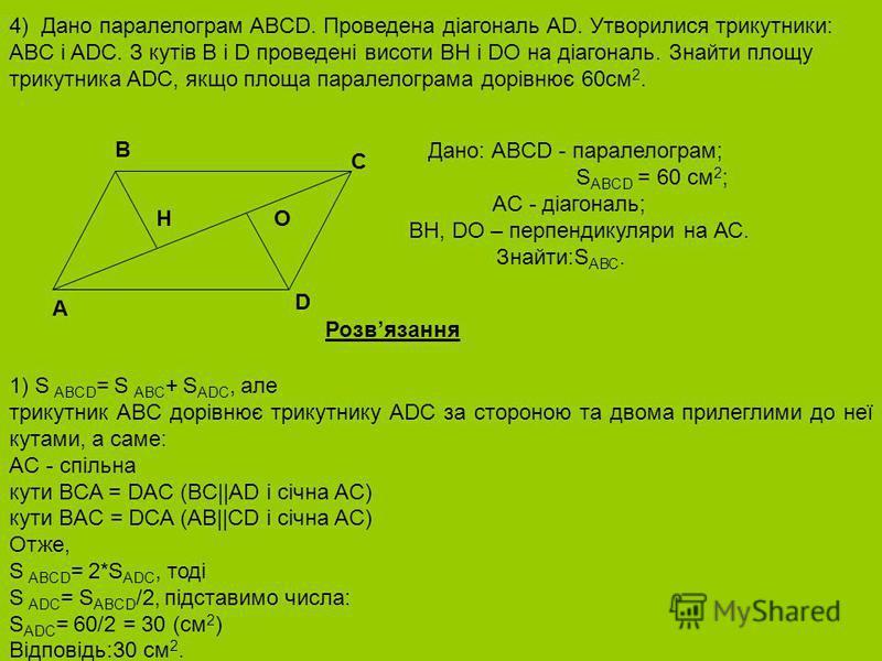 4) Дано паралелограм ABCD. Проведена діагональ AD. Утворилися трикутники: ABC і ADC. З кутів B і D проведені висоти BH і DO на діагональ. Знайти площу трикутника ADC, якщо площа паралелограма дорівнює 60см 2. Дано: ABCD - паралелограм; S ABCD = 60 см