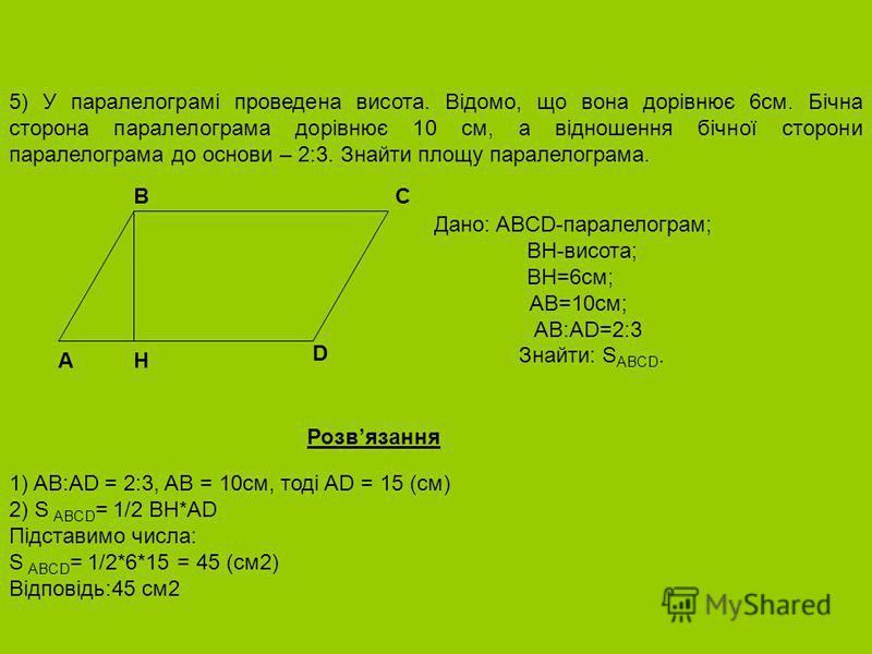 5) У паралелограмі проведена висота. Відомо, що вона дорівнює 6см. Бічна сторона паралелограма дорівнює 10 см, а відношення бічної сторони паралелограма до основи – 2:3. Знайти площу паралелограма. Дано: ABCD-паралелограм; BH-висота; BH=6см; AB=10см;