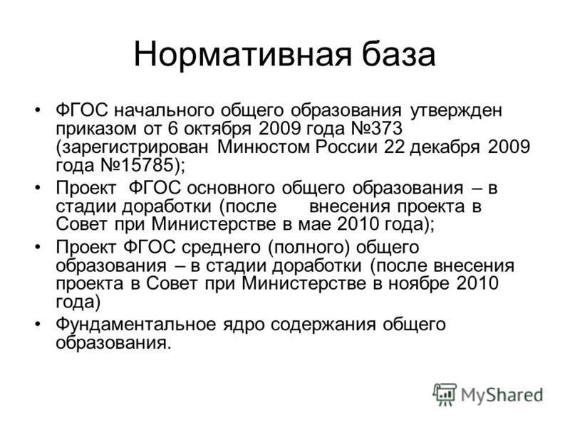 Нормативная база ФГОС начального общего образования утвержден приказом от 6 октября 2009 года 373 (зарегистрирован Минюстом России 22 декабря 2009 года 15785); Проект ФГОС основного общего образования – в стадии доработки (после внесения проекта в Со