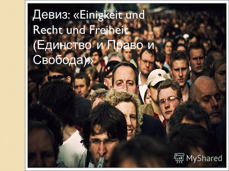 Девиз : «Einigkeit und Recht und Freiheit ( Единство и Право и Свобода )»
