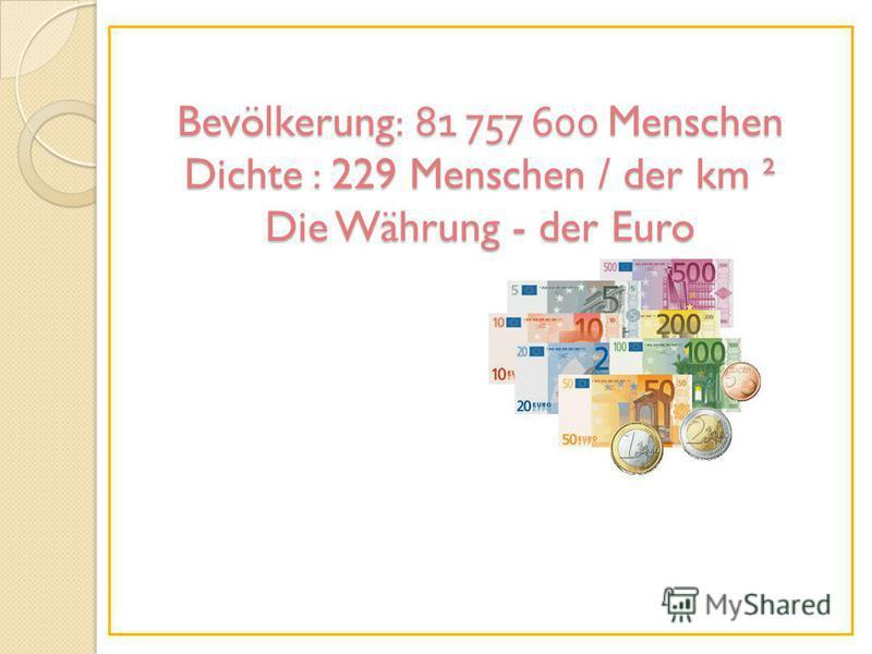 Bevölkerung: 81 757 600 Menschen Dichte : 229 Menschen / der km ² Die Währung - der Euro