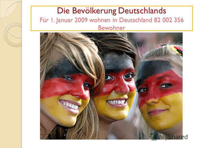 Die Bevölkerung Deutschlands Für 1. Januar 2009 wohnen in Deutschland 82 002 356 Bewohner