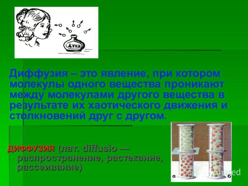 ДИФФУЗИЯ ( лат. diffusio распространение, растекание, рассеивание) - Диффузия – это явление, при котором молекулы одного вещества проникают между молекулами другого вещества в результате их хаотического движения и столкновений друг с другом.