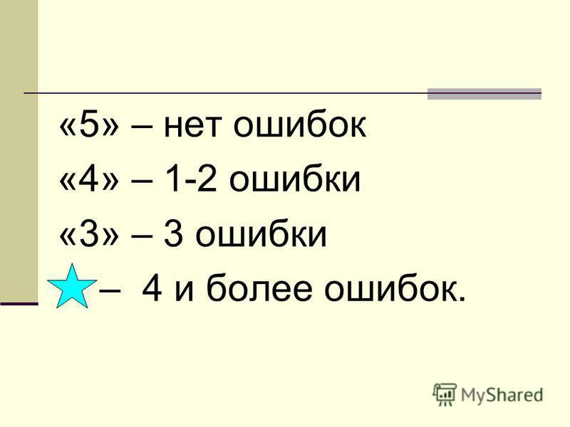 «5» – нет ошибок «4» – 1-2 ошибки «3» – 3 ошибки – 4 и более ошибок.
