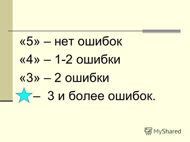 «5» – нет ошибок «4» – 1-2 ошибки «3» – 2 ошибки – 3 и более ошибок.
