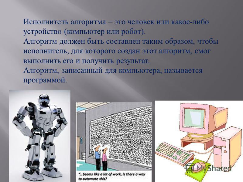 Исполнитель алгоритма – это человек или какое-либо устройство (компьютер или робот). Алгоритм должен быть составлен таким образом, чтобы исполнитель, для которого создан этот алгоритм, смог выполнить его и получить результат. Алгоритм, записанный для