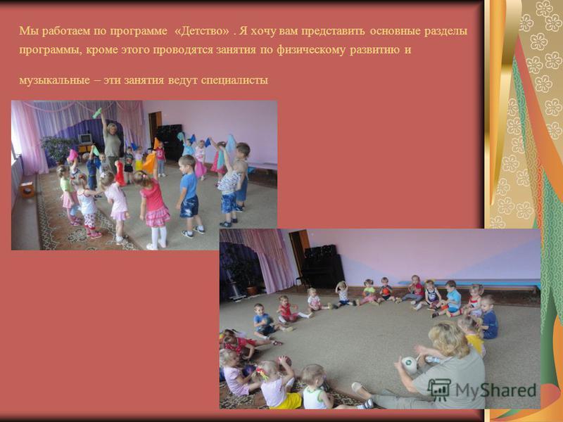 Мы работаем по программе «Детство». Я хочу вам представить основные разделы программы, кроме этого проводятся занятия по физическому развитию и музыкальные – эти занятия ведут специалисты