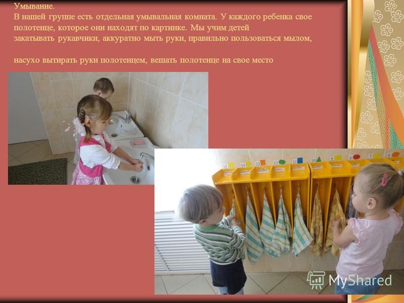 Умывание. В нашей группе есть отдельная умывальная комната. У каждого ребенка свое полотенце, которое они находят по картинке. Мы учим детей закатывать рукавчики, аккуратно мыть руки, правильно пользоваться мылом, насухо вытирать руки полотенцем, веш
