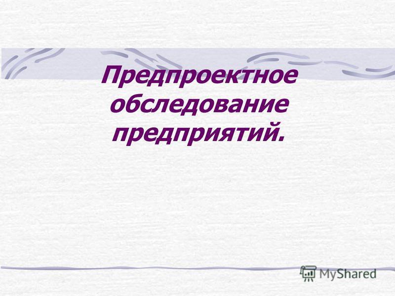 Предпроектное обследование предприятий.