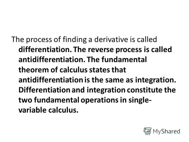 The process of finding a derivative is called differentiation. The reverse process is called antidifferentiation. The fundamental theorem of calculus states that antidifferentiation is the same as integration. Differentiation and integration constitu