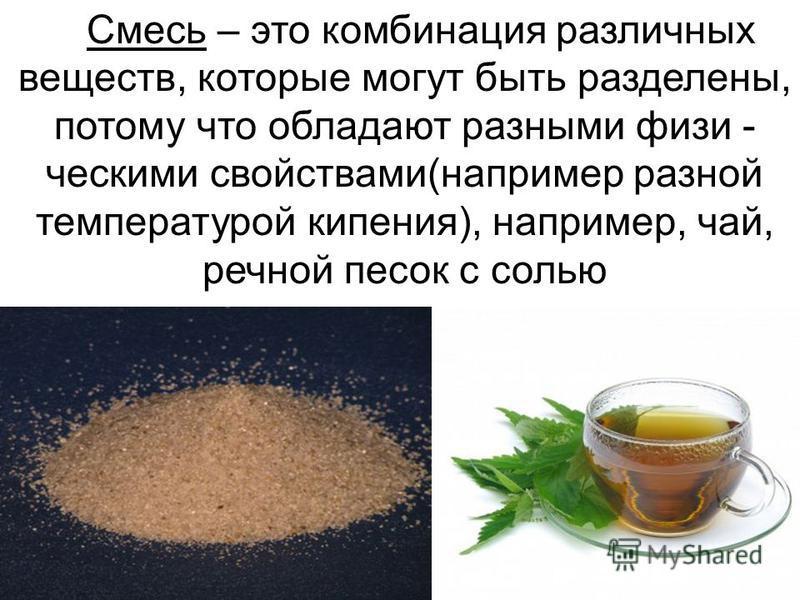 Смесь – это комбинация различных веществ, которые могут быть разделены, потому что обладают разными физическими свойствами(например разной температурой кипения), например, чай, речной песок с солью