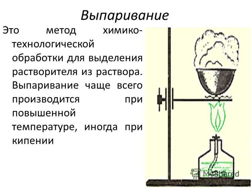 Выпаривание Это метод химико- технологической обработки для выделения растворителя из раствора. Выпаривание чаще всего производится при повышенной температуре, иногда при кипении