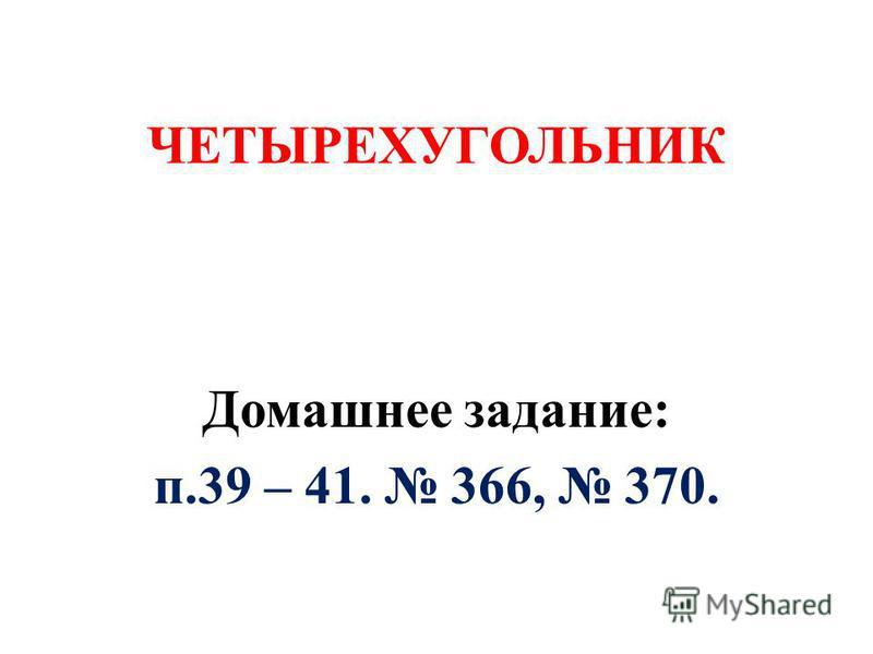 ЧЕТЫРЕХУГОЛЬНИК Домашнее задание: п.39 – 41. 366, 370.