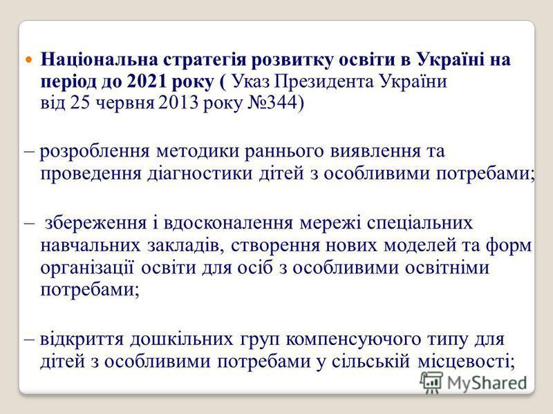 Національна стратегія розвитку освіти в Україні на період до 2021 року ( Указ Президента України від 25 червня 2013 року 344) – розроблення методики раннього виявлення та проведення діагностики дітей з особливими потребами; – збереження і вдосконален