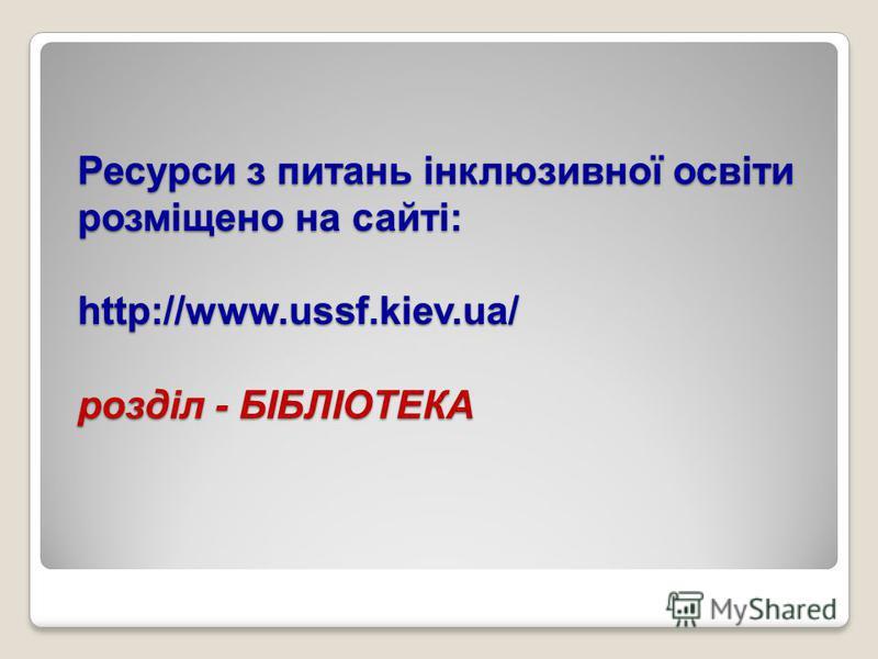 Ресурси з питань інклюзивної освіти розміщено на сайті: http://www.ussf.kiev.ua/ розділ - БІБЛІОТЕКА