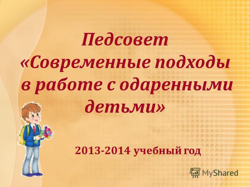 Педсовет «Современные подходы в работе с одаренными детьми» 2013-2014 учебный год