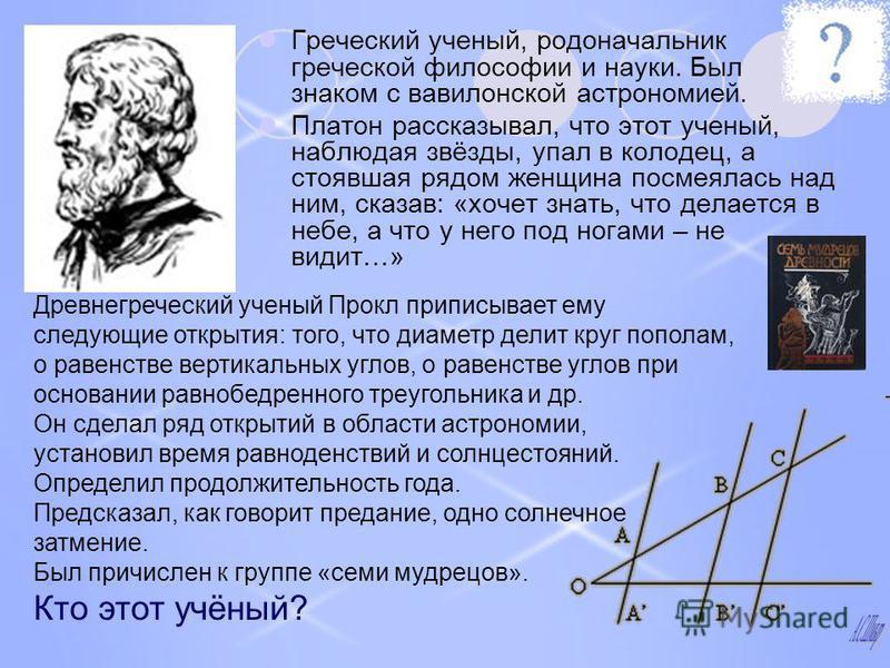 Греческий ученый, родоначальник греческой философии и науки. Был знаком с вавилонской астрономией. Платон рассказывал, что этот ученый, наблюдая звёзды, упал в колодец, а стоявшая рядом женщина посмеялась над ним, сказав: «хочет знать, что делается в