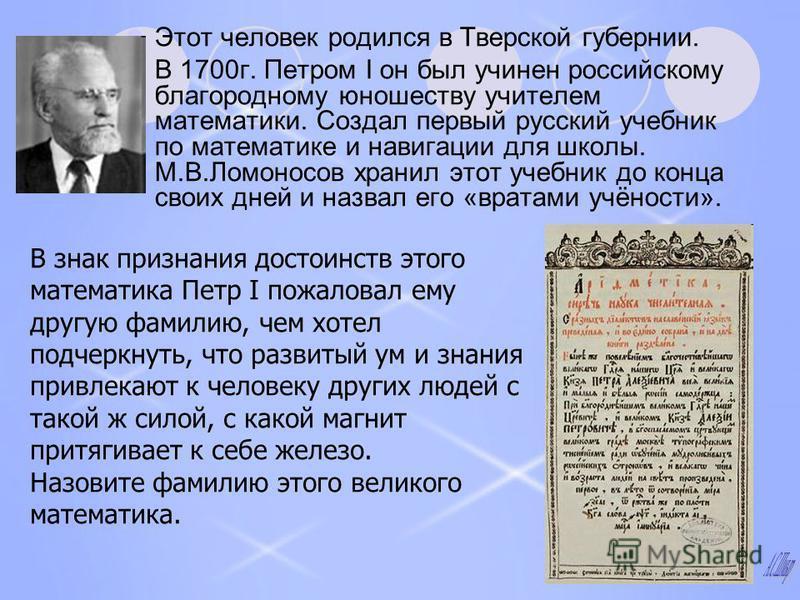 Этот человек родился в Тверской губернии. В 1700 г. Петром I он был учинен российскому благородному юношеству учителем математики. Создал первый русский учебник по математике и навигации для школы. М.В.Ломоносов хранил этот учебник до конца своих дне