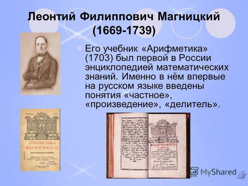 Леонтий Филиппович Магницкий (1669-1739) Его учебник «Арифметика» (1703) был первой в России энциклопедией математических знаний. Именно в нём впервые на русском языке введены понятия «частное», «произведение», «делитель».