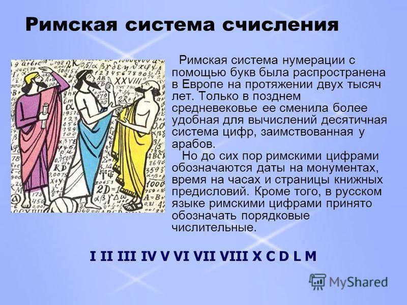 Римская система счисления Римская система нумерации с помощью букв была распространена в Европе на протяжении двух тысяч лет. Только в позднем средневековье ее сменила более удобная для вычислений десятичная система цифр, заимствованная у арабов. Но