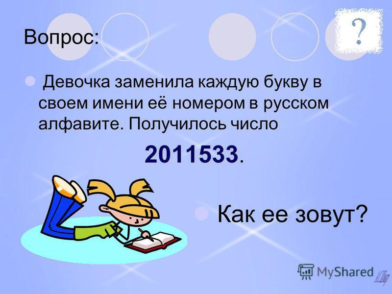 Вопрос: Девочка заменила каждую букву в своем имени её номером в русском алфавите. Получилось число 2011533 2011533. Как ее зовут?