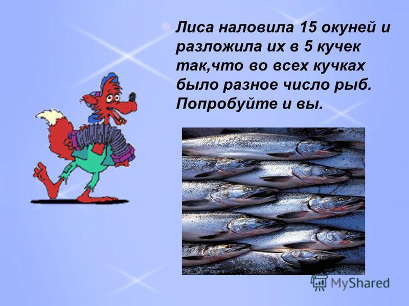 Лиса наловила 15 окуней и разложила их в 5 кучек так,что во всех кучках было разное число рыб. Попробуйте и вы.