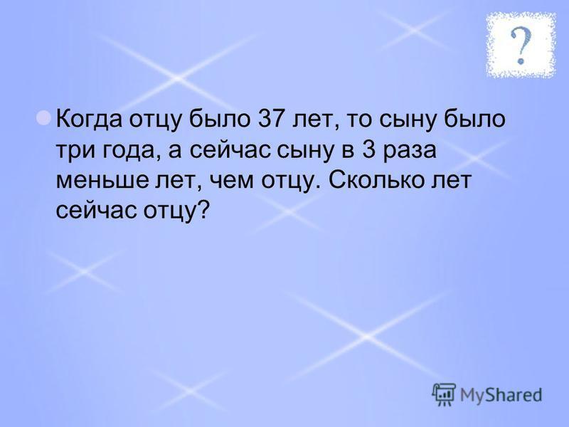 Когда отцу было 37 лет, то сыну было три года, а сейчас сыну в 3 раза меньше лет, чем отцу. Сколько лет сейчас отцу?